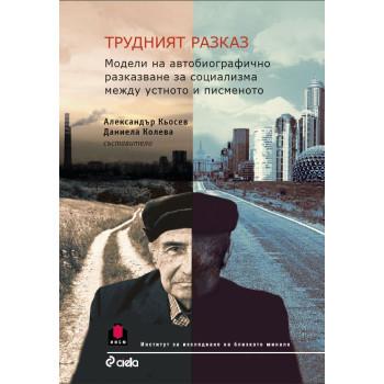 Трудният разказ - Модели на автобиографично разказване за социализма между устното и писменото