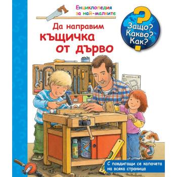 Енциклопедия за най-малките - Да направим къщичка от дърво - Защо? Какво? Как?