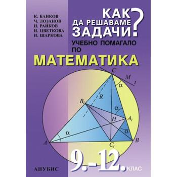 Как да решаваме задачи - учебно помагало по математика за 9. - 12. клас